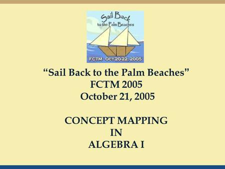 """ Sail Back to the Palm Beaches "" FCTM 2005 October 21, 2005 CONCEPT MAPPING IN ALGEBRA I."