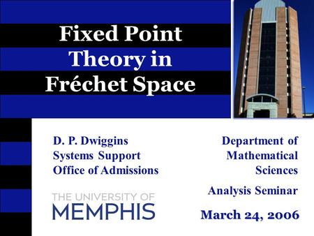 March 24, 2006 Fixed Point Theory in Fréchet Space D. P. Dwiggins Systems Support Office of Admissions Department of Mathematical Sciences Analysis Seminar.