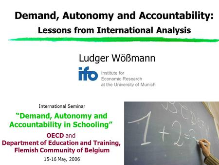 "Ludger Wößmann Demand, Autonomy and Accountability: Lessons from International Analysis International Seminar ""Demand, Autonomy and Accountability in Schooling"""
