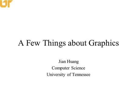 A Few Things about Graphics Jian Huang Computer Science University of Tennessee.