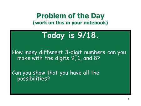 1 Problem of the Day (work on this in your notebook) Today is 9/18. How many different 3-digit numbers can you make with the digits 9, 1, and 8? Can you.