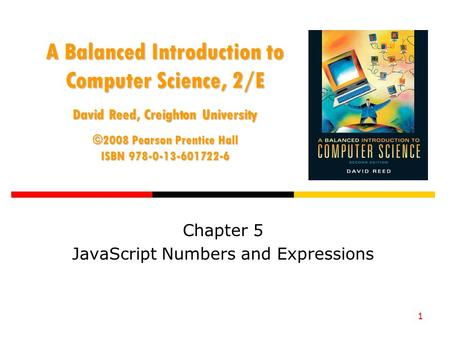1 A Balanced Introduction to Computer Science, 2/E David Reed, Creighton University ©2008 Pearson Prentice Hall ISBN 978-0-13-601722-6 Chapter 5 JavaScript.