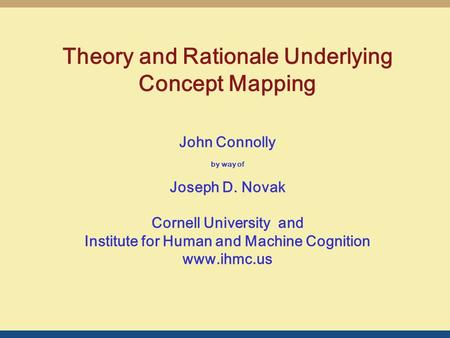 John Connolly by way of Joseph D. Novak Cornell University and Institute for Human and Machine Cognition www.ihmc.us Theory and Rationale Underlying Concept.
