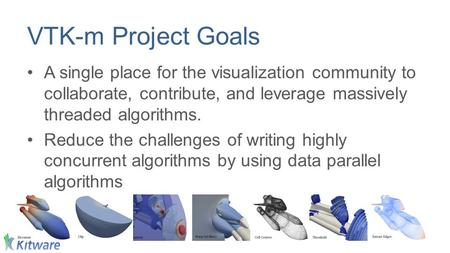 VTK-m Project Goals A single place for the visualization community to collaborate, contribute, and leverage massively threaded algorithms. Reduce the challenges.