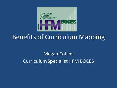 Benefits of Curriculum Mapping Megan Collins Curriculum Specialist HFM BOCES.