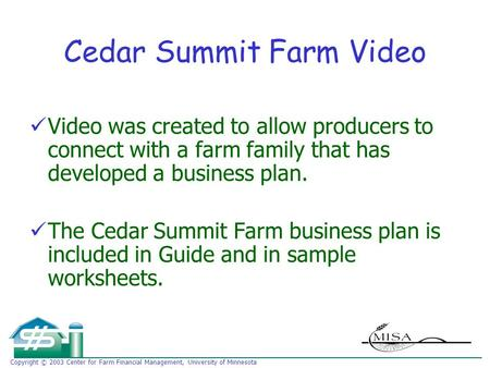 Copyright © 2003 Center for Farm Financial Management, University of Minnesota Cedar Summit Farm Video Video was created to allow producers to connect.