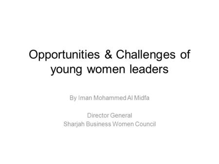 Opportunities & Challenges of young women leaders By Iman Mohammed Al Midfa Director General Sharjah Business Women Council.