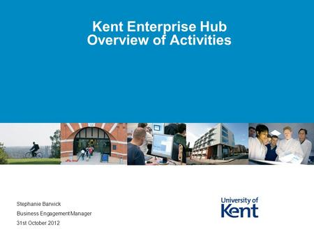 Kent Enterprise Hub Overview of Activities Stephanie Barwick Business Engagement Manager 31st October 2012.