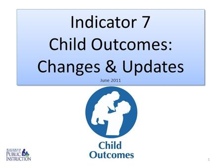 1 Indicator 7 Child Outcomes: Changes & Updates June 2011 Indicator 7 Child Outcomes: Changes & Updates June 2011.