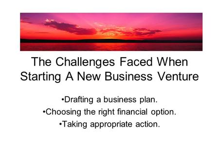 The Challenges Faced When Starting A New Business Venture Drafting a business plan. Choosing the right financial option. Taking appropriate action.