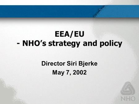 EEA/EU - NHO's strategy and policy Director Siri Bjerke May 7, 2002.