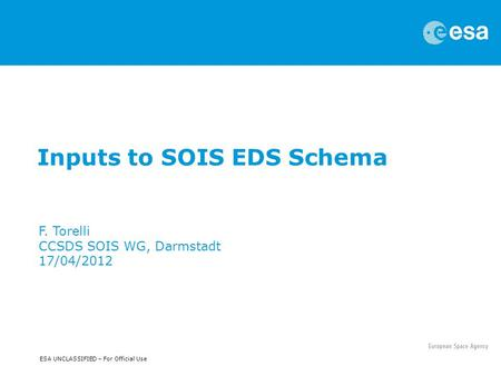 ESA UNCLASSIFIED – For Official Use Inputs to SOIS EDS Schema F. Torelli CCSDS SOIS WG, Darmstadt 17/04/2012.
