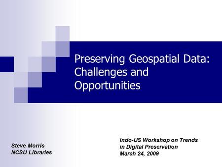 Preserving Geospatial Data: Challenges and Opportunities Steve Morris NCSU Libraries Indo-US Workshop on Trends in Digital Preservation March 24, 2009.