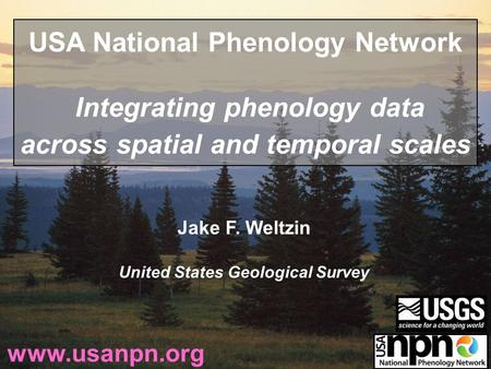 Jake F. Weltzin United States Geological Survey www.usanpn.org USA National Phenology Network Integrating phenology data across spatial and temporal scales.