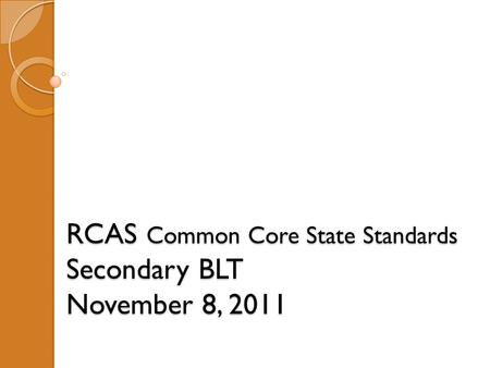 RCAS Common Core State Standards Secondary BLT November 8, 2011.