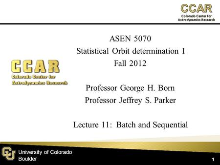 University of Colorado Boulder ASEN 5070 Statistical Orbit determination I Fall 2012 Professor George H. Born Professor Jeffrey S. Parker Lecture 11: Batch.