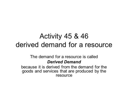 Activity 45 & 46 derived demand for a resource The demand for a resource is called Derived Demand because it is derived from the demand for the goods and.