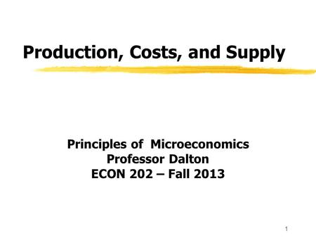 1 Production, Costs, and Supply Principles of Microeconomics Professor Dalton ECON 202 – Fall 2013.