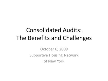 Consolidated Audits: The Benefits and Challenges October 6, 2009 Supportive Housing Network of New York.
