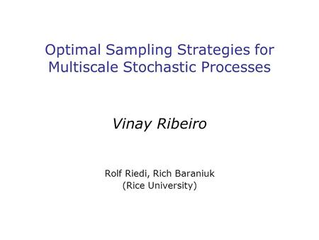 Optimal Sampling Strategies for Multiscale Stochastic Processes Vinay Ribeiro Rolf Riedi, Rich Baraniuk (Rice University)