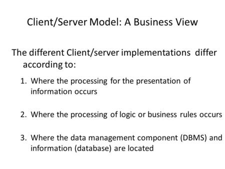 Client/Server Model: A Business View The different Client/server implementations differ according to: 1.Where the processing for the presentation of information.