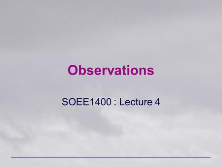 Observations SOEE1400 : Lecture 4. SOEE1400 : Meteorology and Forecasting2 Sources of Data Surface-based measurements –Surface observations –Radiosondes.
