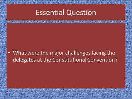 Essential Question What were the major challenges facing the delegates at the Constitutional Convention?