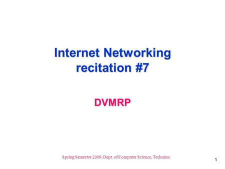 1 Spring Semester 2009, Dept. of Computer Science, Technion Internet Networking recitation #7 DVMRP.