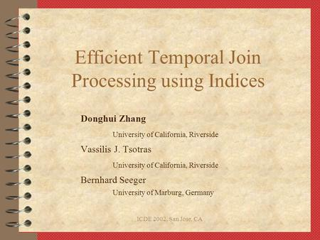 ICDE 2002, San Jose, CA Efficient Temporal Join Processing using Indices Donghui Zhang University of California, Riverside Vassilis J. Tsotras University.