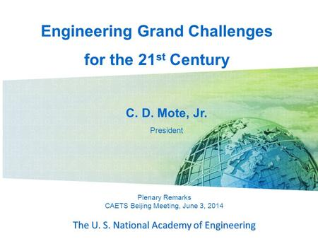 Plenary Remarks CAETS Beijing Meeting, June 3, 2014 The U. S. National Academy of Engineering C. D. Mote, Jr. President Engineering Grand Challenges for.
