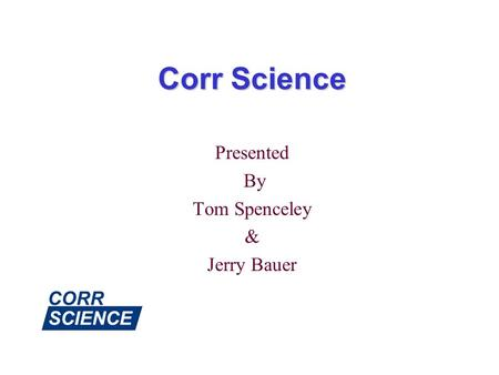 Corr Science Presented By Tom Spenceley & Jerry Bauer.