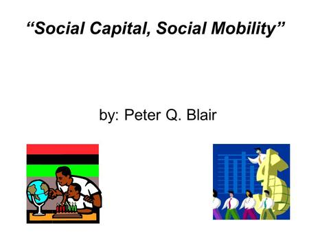 """Social Capital, Social Mobility"" by: Peter Q. Blair."