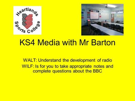 KS4 Media with Mr Barton WALT: Understand the development of radio WILF: Is for you to take appropriate notes and complete questions about the BBC.
