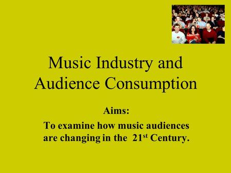 Music Industry and Audience Consumption Aims: To examine how music audiences are changing in the 21 st Century.