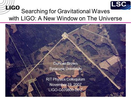 Searching for Gravitational Waves with LIGO: A New Window on The Universe Duncan Brown Syracuse University RIT Physics Colloquium November 19, 2007 LIGO-G070800-00-Z.