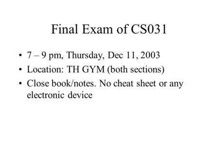 Final Exam of CS031 7 – 9 pm, Thursday, Dec 11, 2003 Location: TH GYM (both sections) Close book/notes. No cheat sheet or any electronic device.