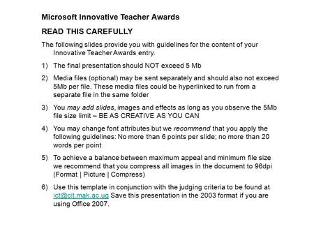 Microsoft Innovative Teacher Awards READ THIS CAREFULLY The following slides provide you with guidelines for the content of your Innovative Teacher Awards.