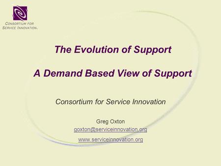 The Evolution of Support A Demand Based View of Support Consortium for Service Innovation Greg Oxton