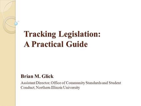 Tracking Legislation: A Practical Guide Brian M. Glick Assistant Director, Office of Community Standards and Student Conduct, Northern Illinois University.