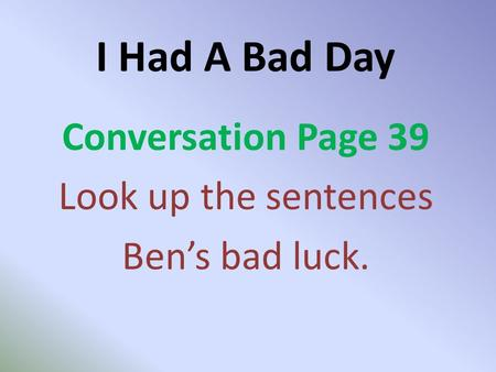 I Had A Bad Day Conversation Page 39 Look up the sentences Ben's bad luck.
