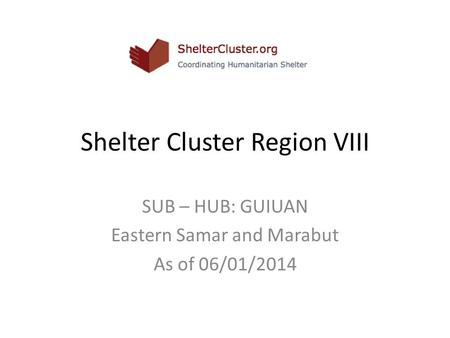 Shelter Cluster Region VIII SUB – HUB: GUIUAN Eastern Samar and Marabut As of 06/01/2014.