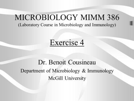 MICROBIOLOGY MIMM 386 (Laboratory Course in Microbiology and Immunology) Dr. Benoit Cousineau Department of Microbiology & Immunology McGill University.