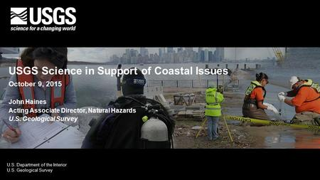 U.S. Department of the Interior U.S. Geological Survey USGS Science in Support of Coastal Issues October 9, 2015 John Haines Acting Associate Director,
