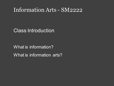 Information Arts - SM2222 Class Introduction What is information? What is information arts?