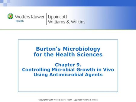 Copyright © 2011 Wolters Kluwer Health | Lippincott Williams & Wilkins Burton's Microbiology for the Health Sciences Chapter 9. Controlling Microbial Growth.