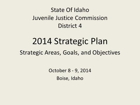 State Of Idaho Juvenile Justice Commission District 4 2014 Strategic Plan Strategic Areas, Goals, and Objectives October 8 - 9, 2014 Boise, Idaho.