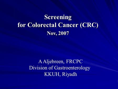 Screening for Colorectal Cancer (CRC) Nov, 2007 A Aljebreen, FRCPC Division of Gastroenterology KKUH, Riyadh.