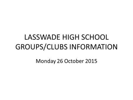 LASSWADE HIGH SCHOOL GROUPS/CLUBS INFORMATION Monday 26 October 2015.