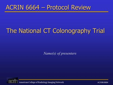 American College of Radiology Imaging Network ACRIN 6664 ACRIN 6664 – Protocol Review The National CT Colonography Trial Name(s) of presenters.
