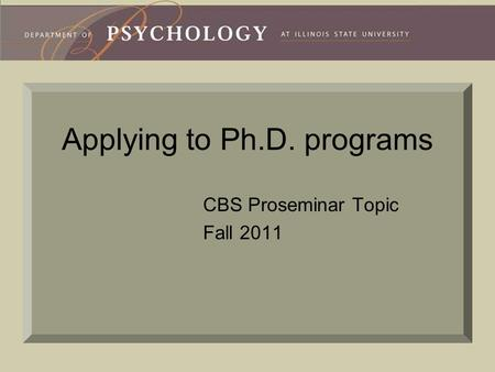 Applying to Ph.D. programs CBS Proseminar Topic Fall 2011.